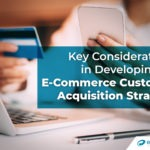 Key Considerations in Developing an E-Commerce Customer Acquisition Strategy