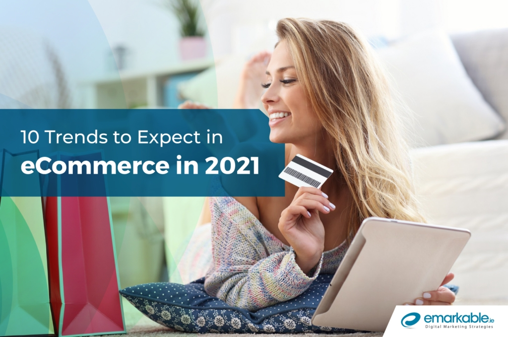 ECommerce Trends | 10 Trends to Expect in 2021 - Emarkable.ie